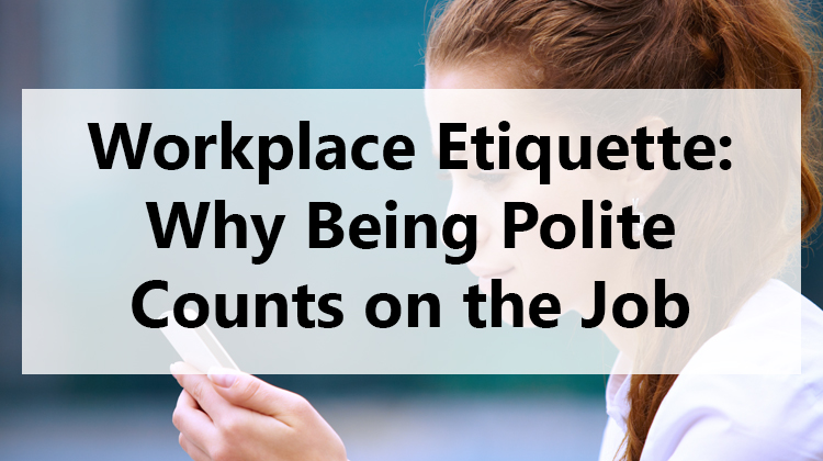 Workplace Etiquette: Why Being Polite Counts on the Job