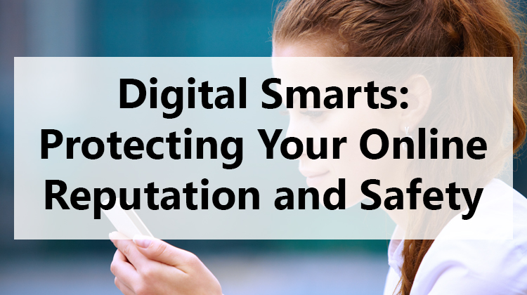 Digital Smarts: Protecting Your Online Reputation and Safety